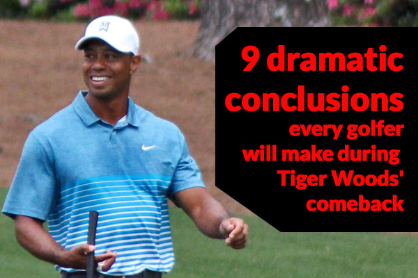 9 dramatic conclusions every golfer will make during Tiger Woods' comeback