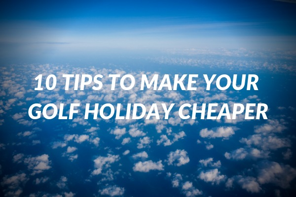 10 Tips to Make Your Golf Holiday Cheaper