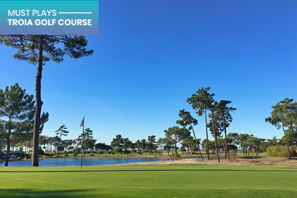 MUST PLAYS | Troia Golf Course, Lisbon, Portugal