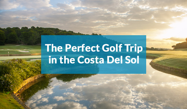 The Perfect Golf Trip in The Costa del Sol